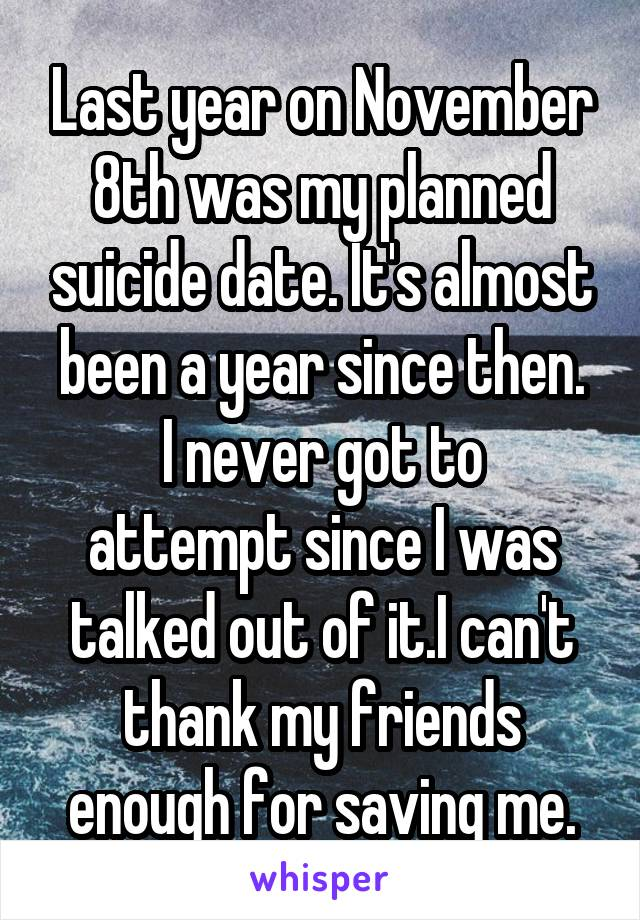 Last year on November 8th was my planned suicide date. It's almost been a year since then. I never got to attempt since I was talked out of it.I can't thank my friends enough for saving me.