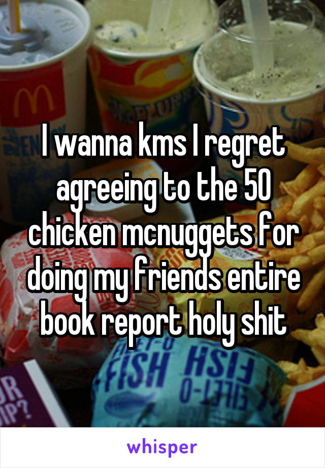 I wanna kms I regret agreeing to the 50 chicken mcnuggets for doing my friends entire book report holy shit