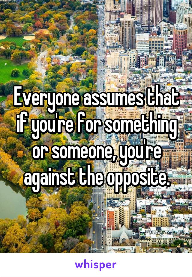 Everyone assumes that if you're for something or someone, you're against the opposite.