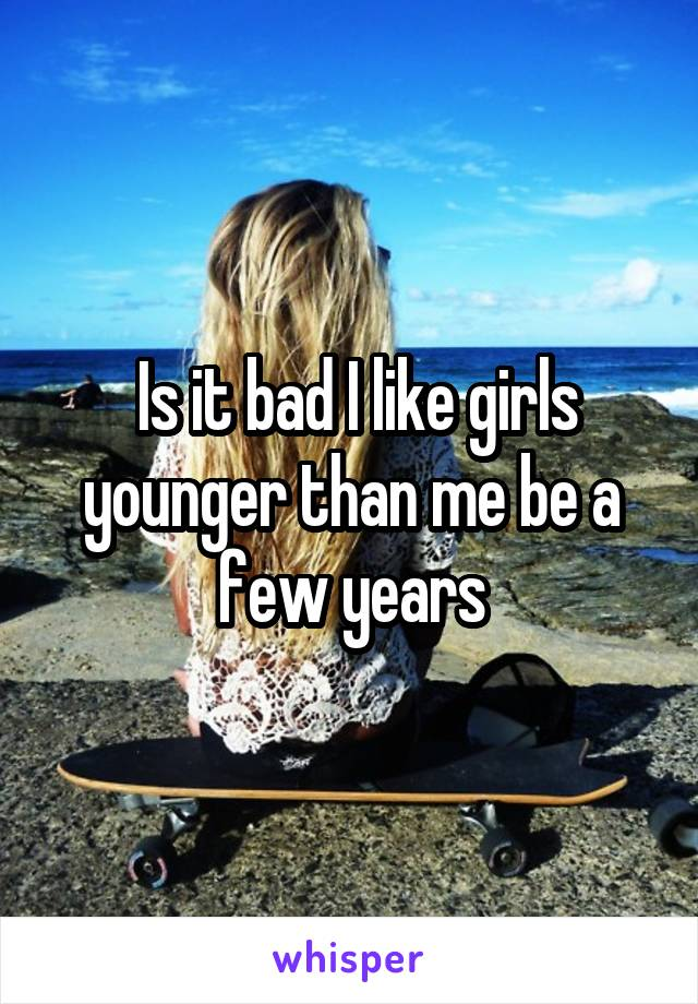 Is it bad I like girls younger than me be a few years