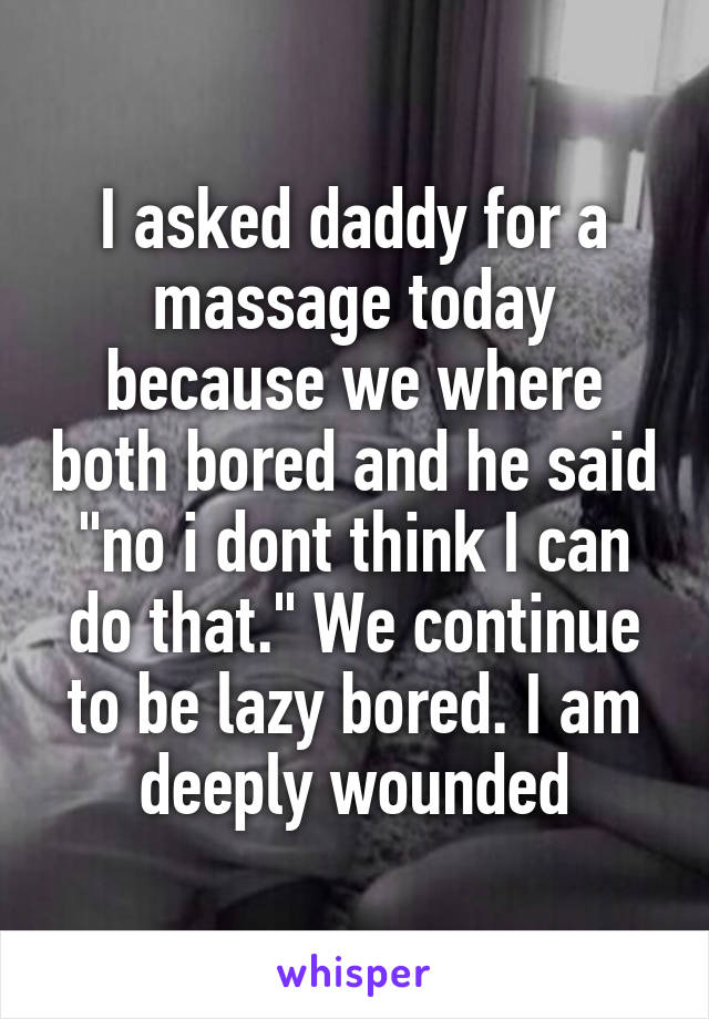 "I asked daddy for a massage today because we where both bored and he said ""no i dont think I can do that."" We continue to be lazy bored. I am deeply wounded"