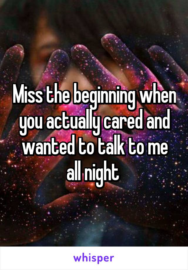 Miss the beginning when you actually cared and wanted to talk to me all night