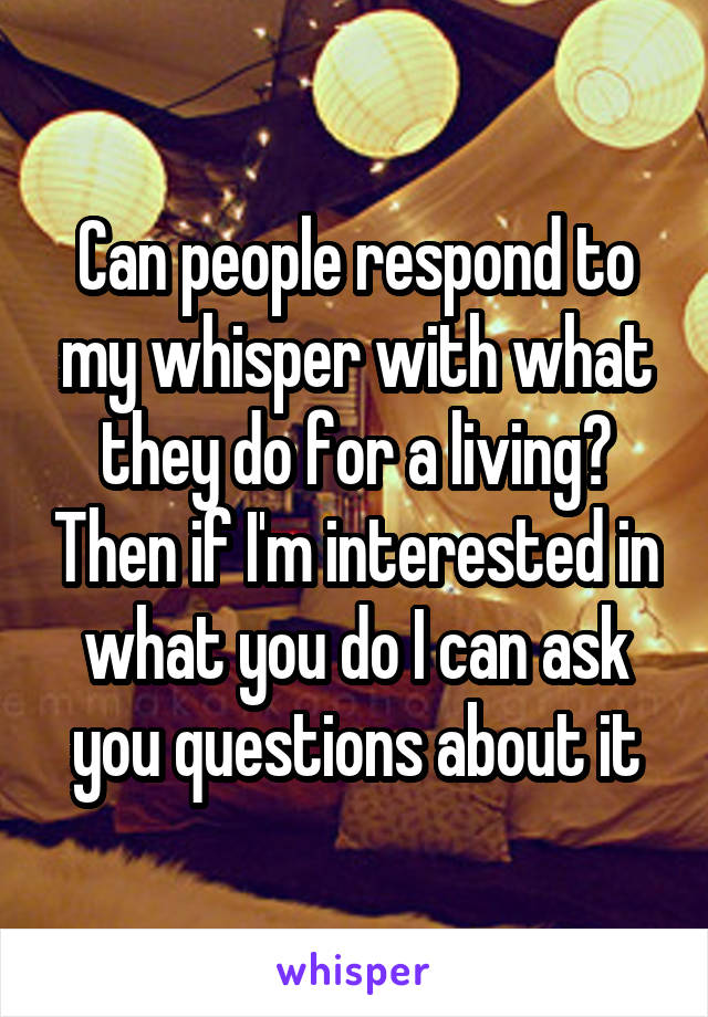 Can people respond to my whisper with what they do for a living? Then if I'm interested in what you do I can ask you questions about it