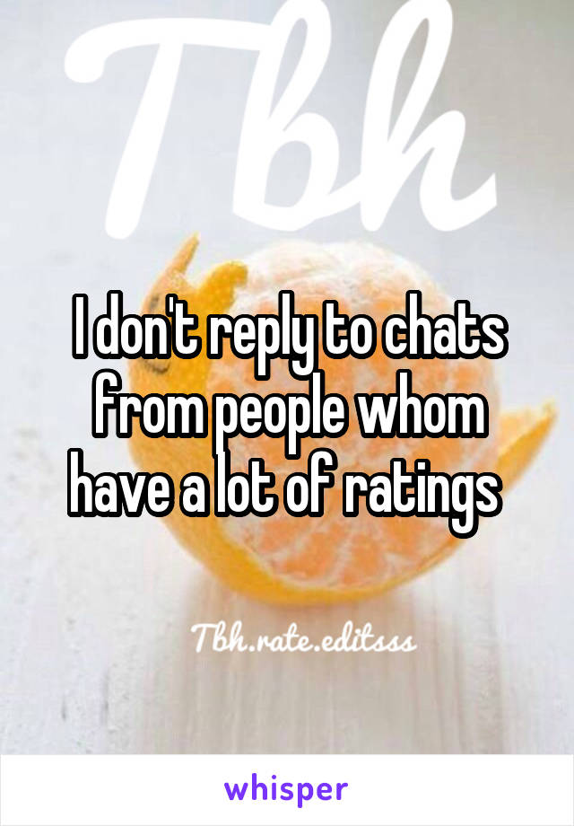 I don't reply to chats from people whom have a lot of ratings
