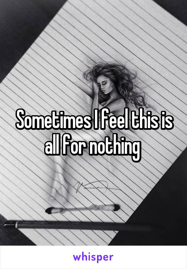 Sometimes I feel this is all for nothing