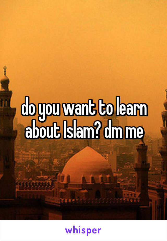 do you want to learn about Islam? dm me