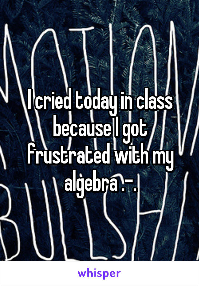 I cried today in class because I got frustrated with my algebra .-.