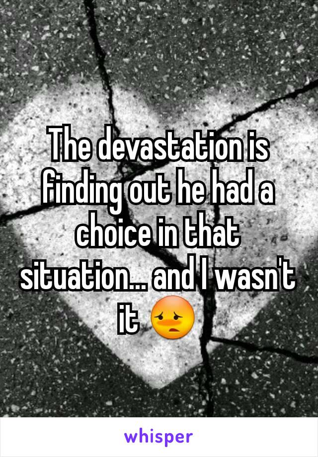 The devastation is finding out he had a choice in that situation... and I wasn't it 😳