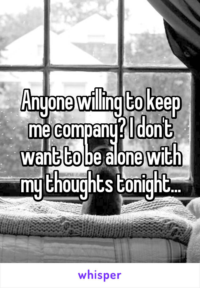 Anyone willing to keep me company? I don't want to be alone with my thoughts tonight...