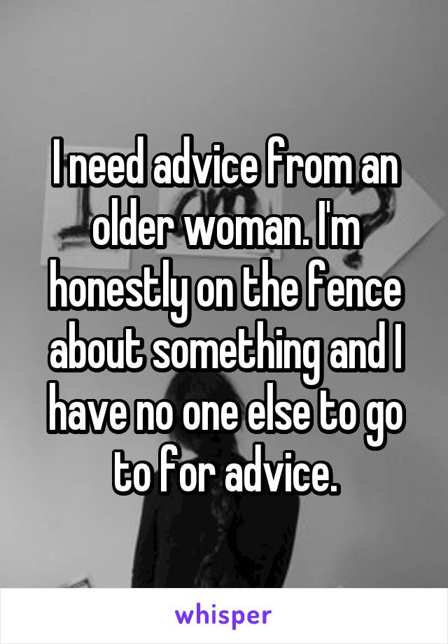 I need advice from an older woman. I'm honestly on the fence about something and I have no one else to go to for advice.