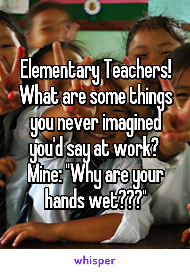 "Elementary Teachers! What are some things you never imagined you'd say at work?  Mine: ""Why are your hands wet???"""