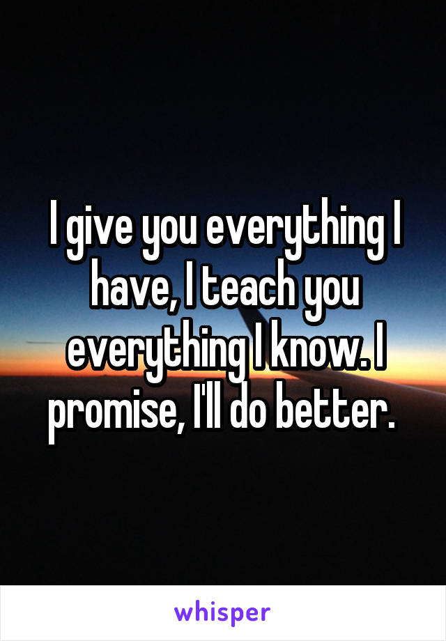 I give you everything I have, I teach you everything I know. I promise, I'll do better.