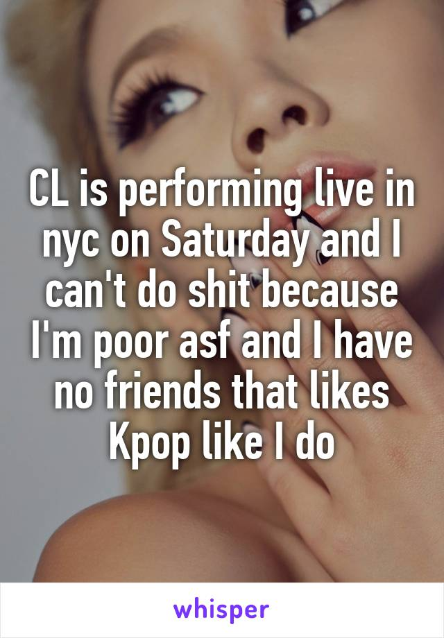 CL is performing live in nyc on Saturday and I can't do shit because I'm poor asf and I have no friends that likes Kpop like I do