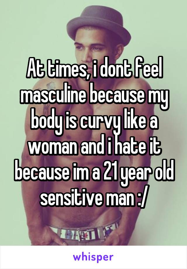 At times, i dont feel masculine because my body is curvy like a woman and i hate it because im a 21 year old sensitive man :/