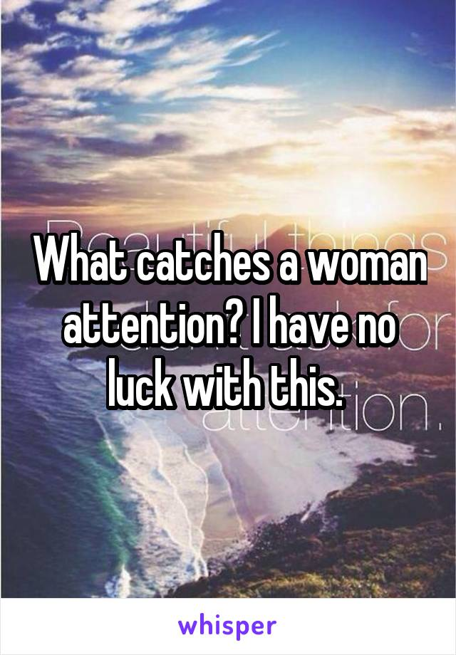 What catches a woman attention? I have no luck with this.