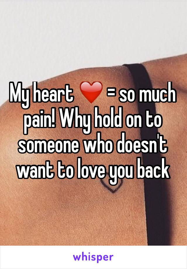 My heart ❤️ = so much pain! Why hold on to someone who doesn't want to love you back