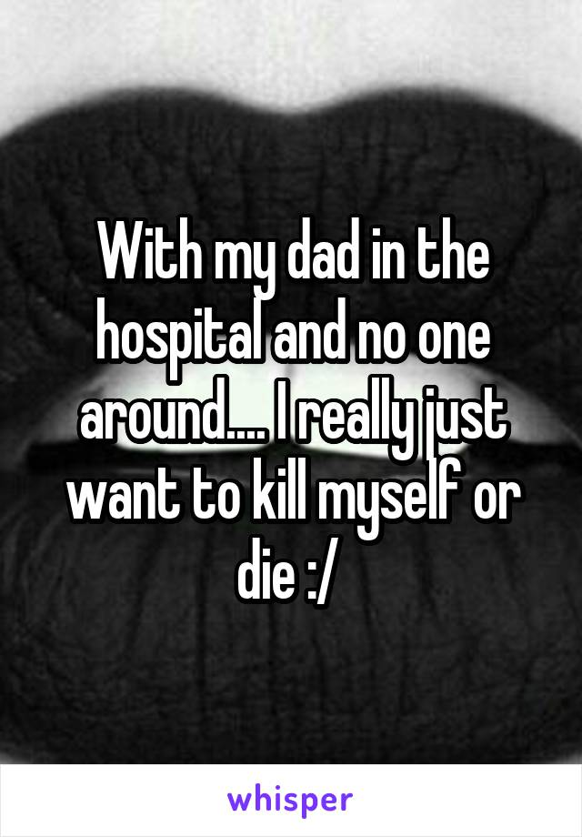 With my dad in the hospital and no one around.... I really just want to kill myself or die :/