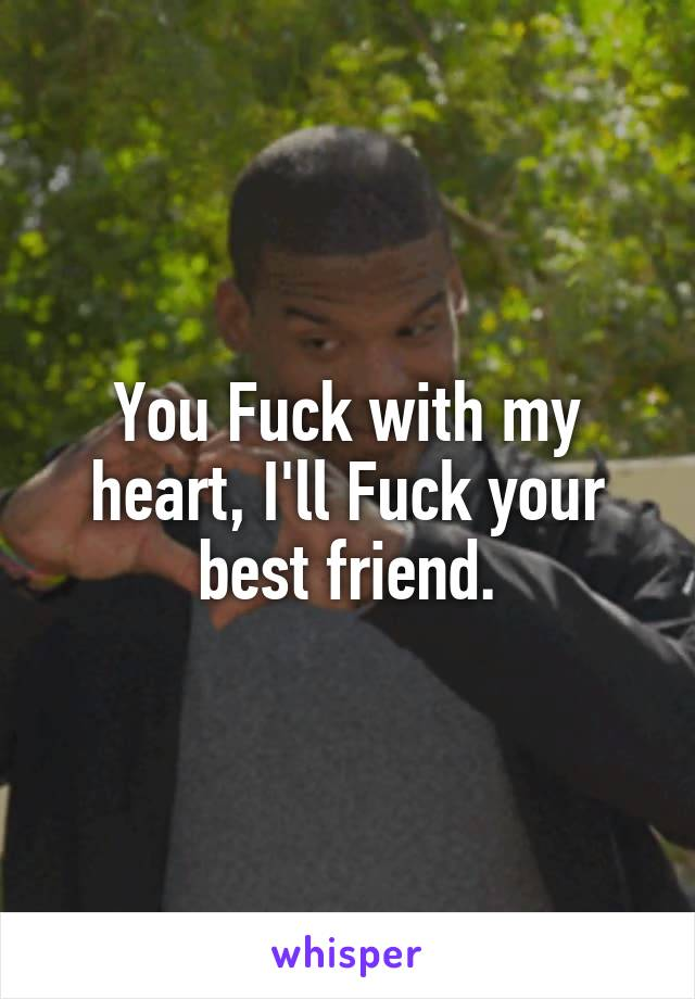 You Fuck with my heart, I'll Fuck your best friend.