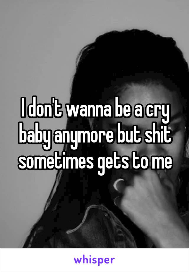 I don't wanna be a cry baby anymore but shit sometimes gets to me