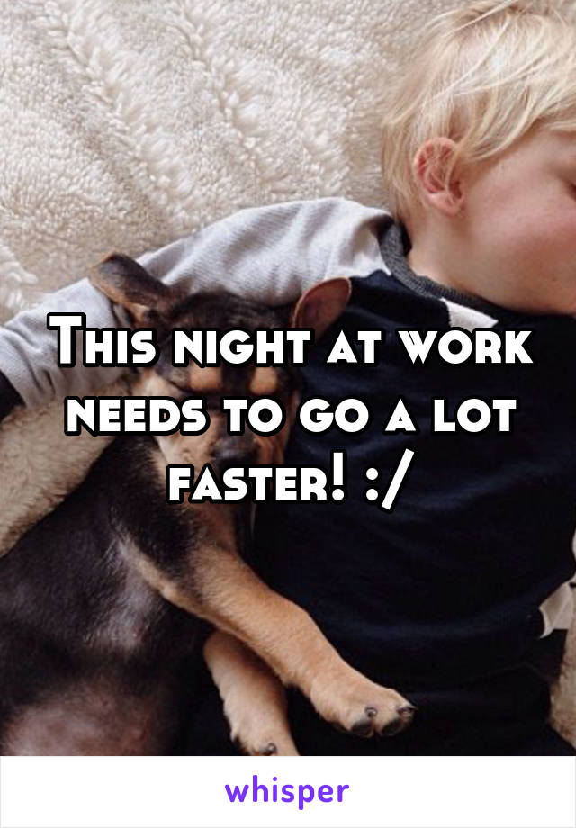 This night at work needs to go a lot faster! :/