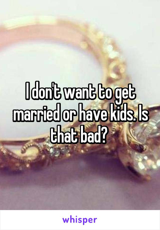 I don't want to get married or have kids. Is that bad?