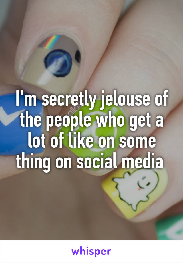 I'm secretly jelouse of the people who get a lot of like on some thing on social media