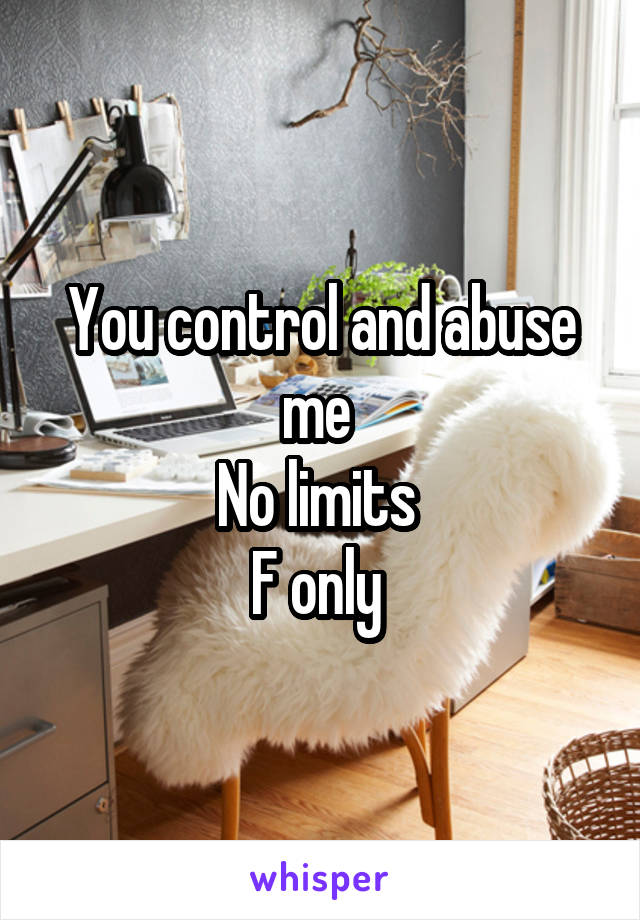 You control and abuse me  No limits  F only