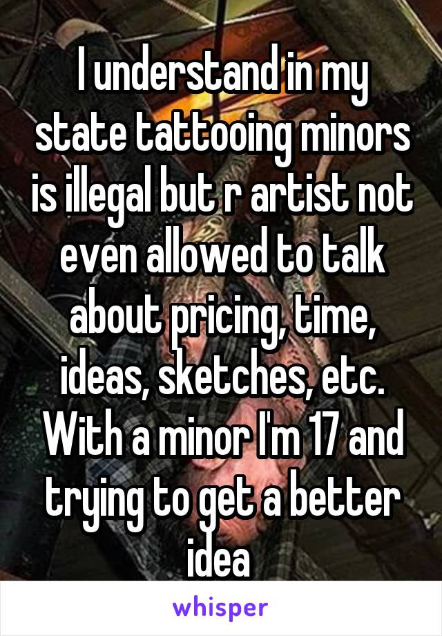 I understand in my state tattooing minors is illegal but r artist not even allowed to talk about pricing, time, ideas, sketches, etc. With a minor I'm 17 and trying to get a better idea