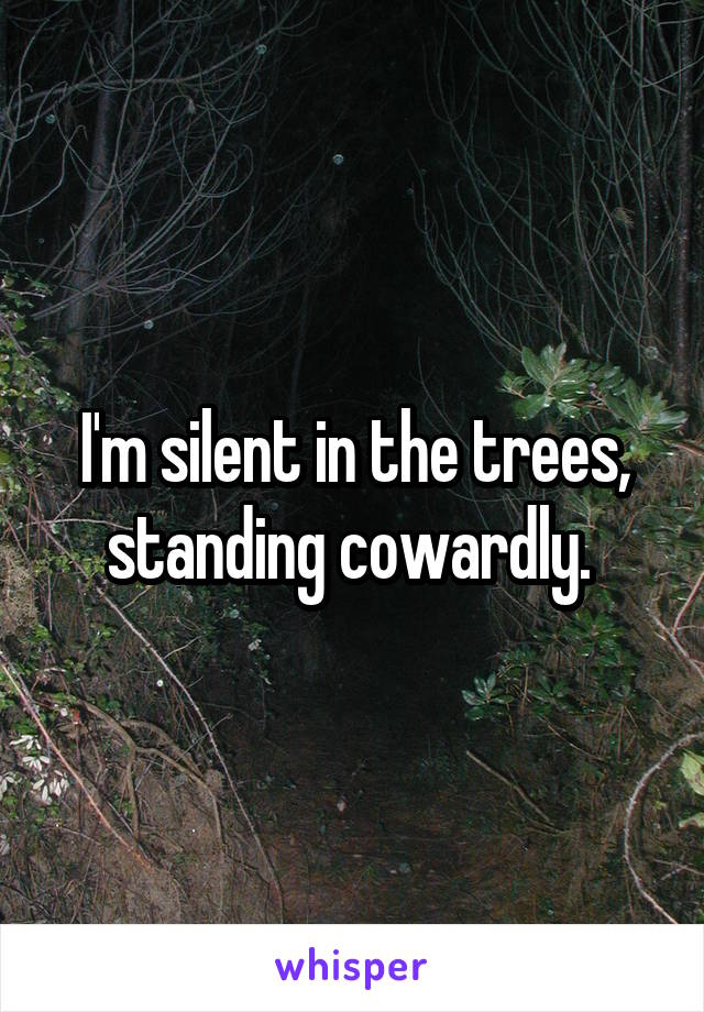 I'm silent in the trees, standing cowardly.