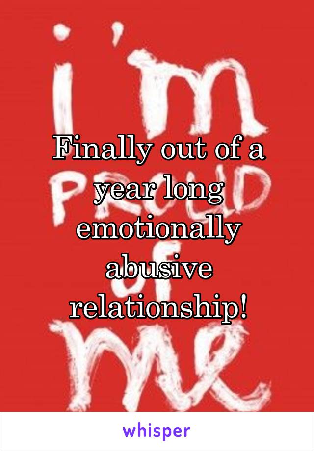 Finally out of a year long emotionally abusive relationship!