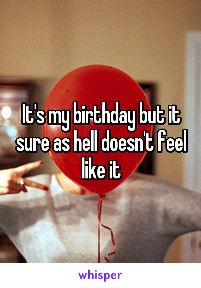 It's my birthday but it sure as hell doesn't feel like it