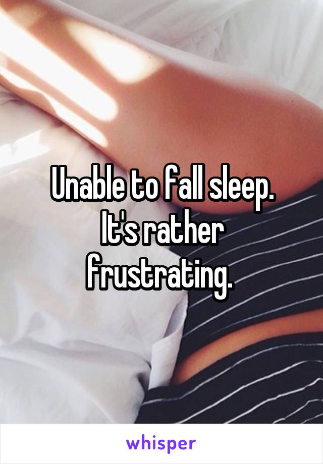 Unable to fall sleep. It's rather frustrating.