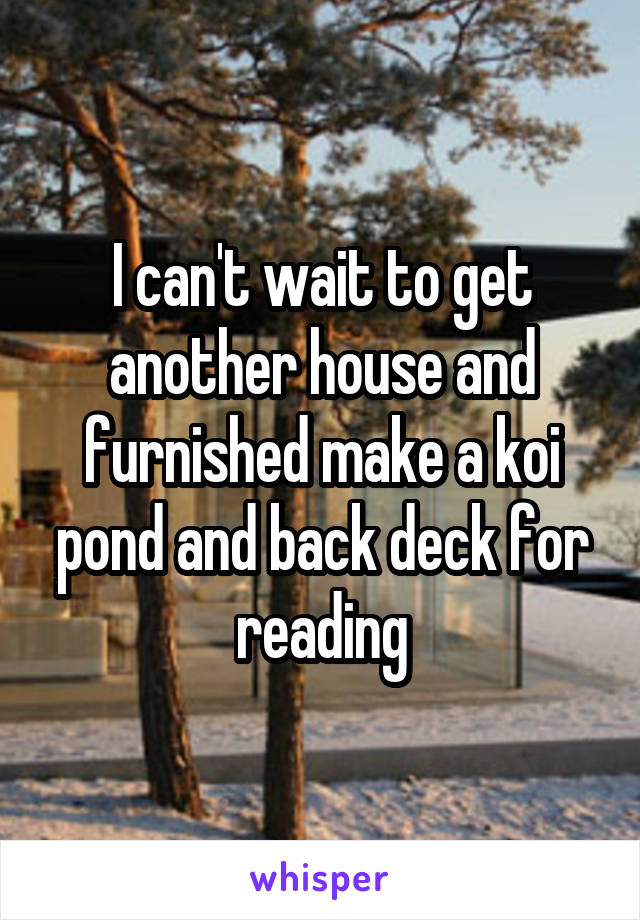I can't wait to get another house and furnished make a koi pond and back deck for reading