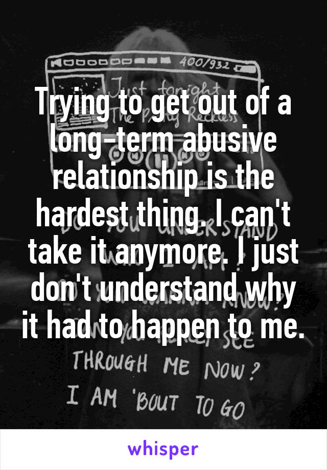 Trying to get out of a long-term abusive relationship is the hardest thing. I can't take it anymore. I just don't understand why it had to happen to me.