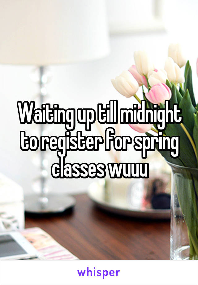 Waiting up till midnight to register for spring classes wuuu
