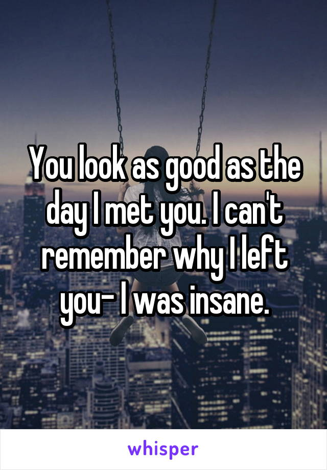 You look as good as the day I met you. I can't remember why I left you- I was insane.