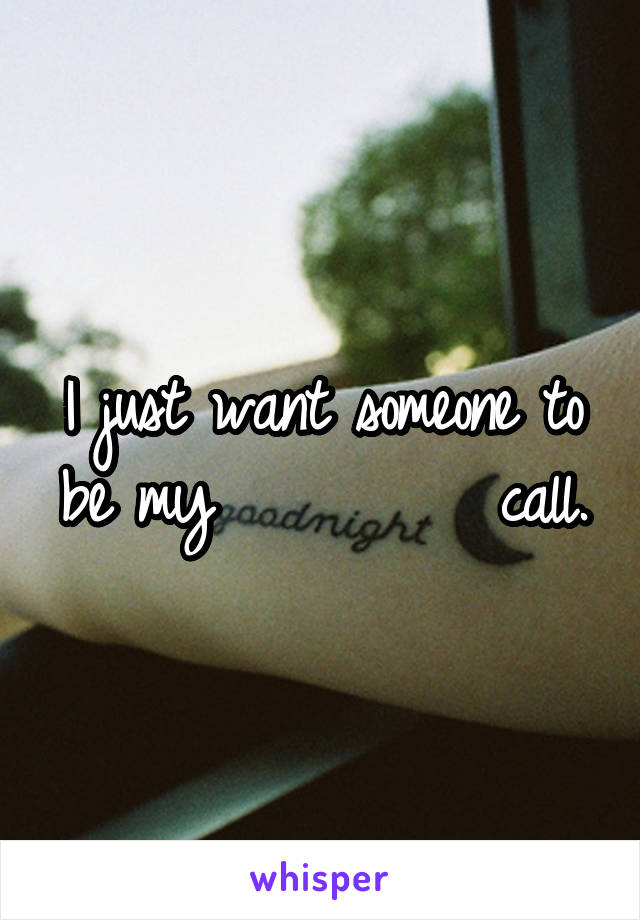 I just want someone to be my          call.