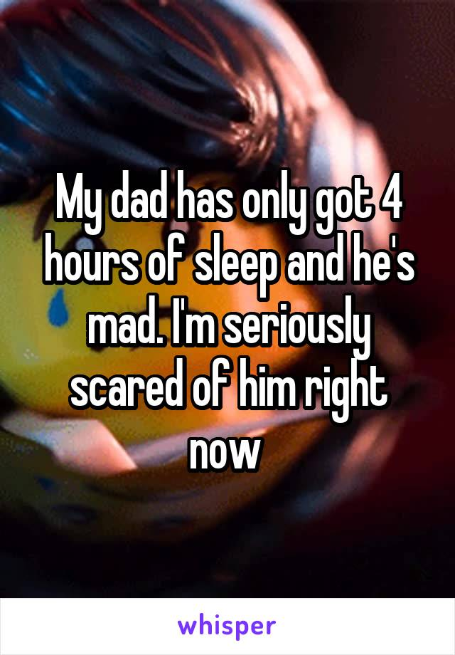 My dad has only got 4 hours of sleep and he's mad. I'm seriously scared of him right now