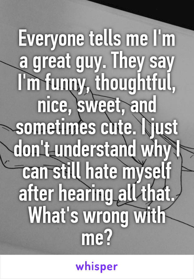 Everyone tells me I'm a great guy. They say I'm funny, thoughtful, nice, sweet, and sometimes cute. I just don't understand why I can still hate myself after hearing all that. What's wrong with me?