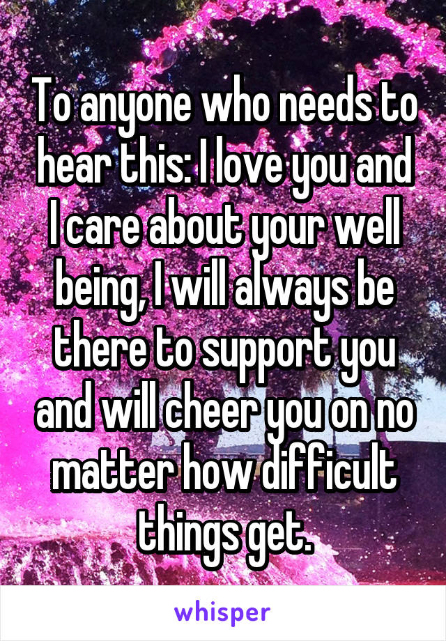 To anyone who needs to hear this: I love you and I care about your well being, I will always be there to support you and will cheer you on no matter how difficult things get.
