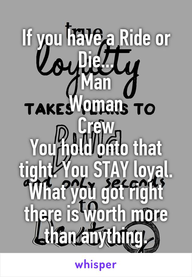 If you have a Ride or Die... Man Woman Crew You hold onto that tight. You STAY loyal. What you got right there is worth more than anything.