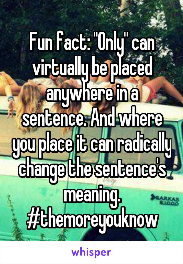 """Fun fact: """"Only"""" can virtually be placed anywhere in a sentence. And where you place it can radically change the sentence's meaning. #themoreyouknow"""