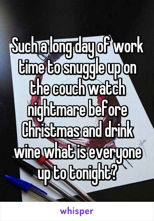 Such a long day of work time to snuggle up on the couch watch nightmare before Christmas and drink wine what is everyone up to tonight?