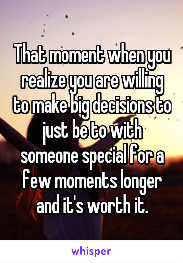 That moment when you realize you are willing to make big decisions to just be to with someone special for a few moments longer and it's worth it.