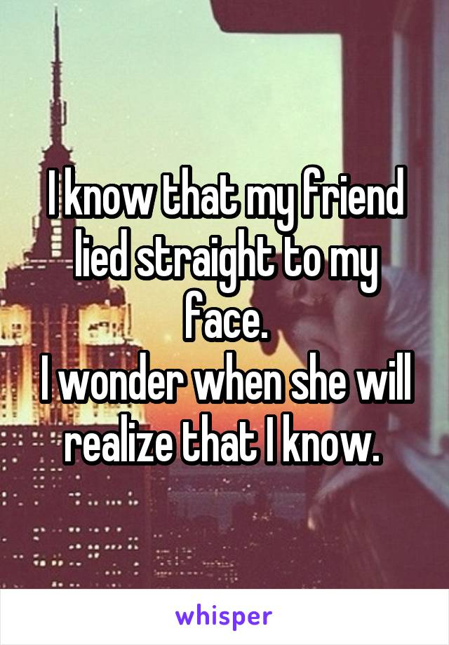 I know that my friend lied straight to my face. I wonder when she will realize that I know.