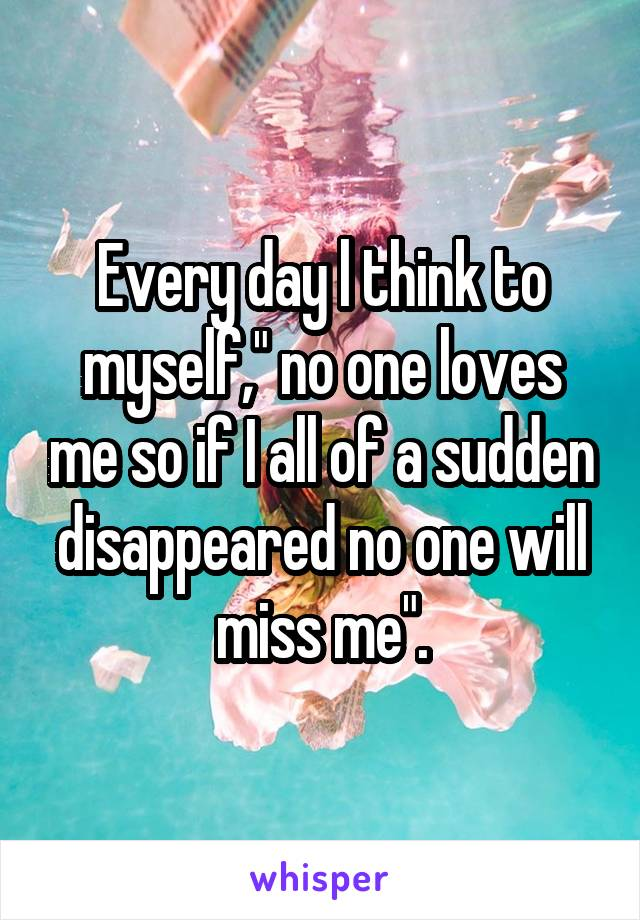 "Every day l think to myself,"" no one loves me so if I all of a sudden disappeared no one will miss me""."