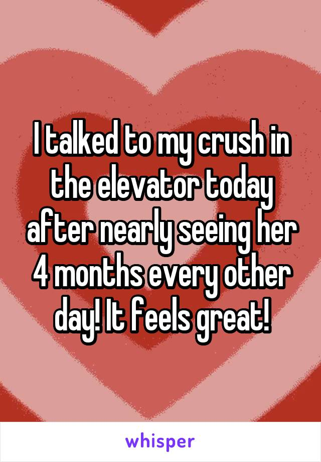 I talked to my crush in the elevator today after nearly seeing her 4 months every other day! It feels great!