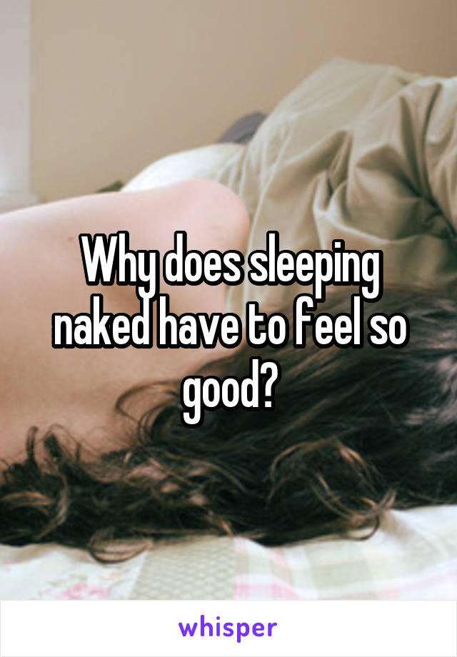 Why does sleeping naked have to feel so good?