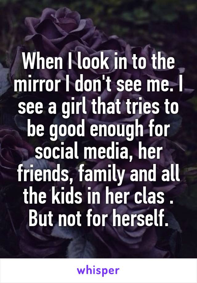 When I look in to the mirror I don't see me. I see a girl that tries to be good enough for social media, her friends, family and all the kids in her clas . But not for herself.