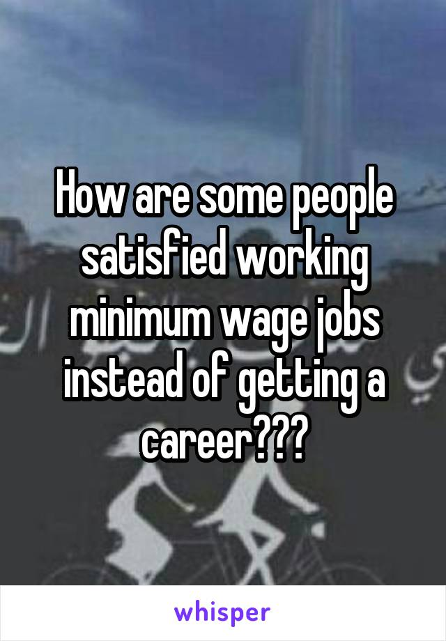 How are some people satisfied working minimum wage jobs instead of getting a career???